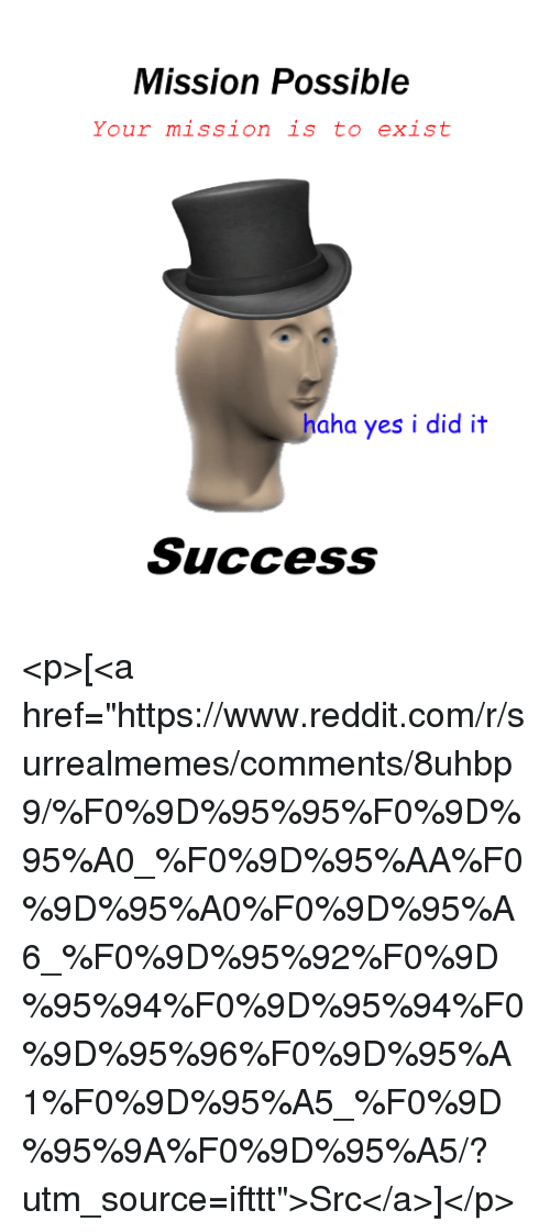 """Yes I Did It: Mission Possible  Your mission is to exist  haha yes i did it  Success <p>[<a href=""""https://www.reddit.com/r/surrealmemes/comments/8uhbp9/%F0%9D%95%95%F0%9D%95%A0_%F0%9D%95%AA%F0%9D%95%A0%F0%9D%95%A6_%F0%9D%95%92%F0%9D%95%94%F0%9D%95%94%F0%9D%95%96%F0%9D%95%A1%F0%9D%95%A5_%F0%9D%95%9A%F0%9D%95%A5/?utm_source=ifttt"""">Src</a>]</p>"""