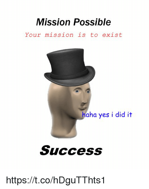 yes i did: Mission Possible  Your mission is to exist  haha yes i did it  Success https://t.co/hDguTThts1