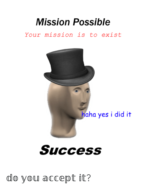 Yes I Did It: Mission Possible  Your mission is to exist  haha yes i did it  Success 𝕕𝕠 𝕪𝕠𝕦 𝕒𝕔𝕔𝕖𝕡𝕥 𝕚𝕥?