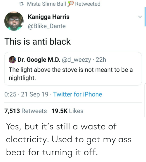 harris: Mista Slime Ball  Retweeted  Kanigga Harris  @Blike_Dante  This is anti black  Dr. Google M.D. @d_weezy 22h  The light above the stove is not meant to be a  nightlight.  0:25 21 Sep 19 Twitter for iPhone  7,513 Retweets 19.5K Likes Yes, but it's still a waste of electricity. Used to get my ass beat for turning it off.