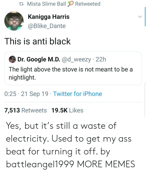 iPhone 7: Mista Slime Ball  Retweeted  Kanigga Harris  @Blike_Dante  This is anti black  Dr. Google M.D. @d_weezy 22h  The light above the stove is not meant to be a  nightlight.  0:25 21 Sep 19 Twitter for iPhone  7,513 Retweets 19.5K Likes Yes, but it's still a waste of electricity. Used to get my ass beat for turning it off. by battleangel1999 MORE MEMES