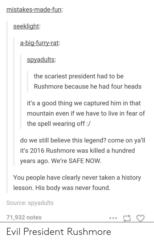 Rushmore: mistakes-made-fun:  seeklight  a-bia-furry-rat:  spyadults:  the scariest president had to be  Rushmore because he had four heads  it's a good thing we captured him in that  mountain even if we have to live in fear of  the spell wearing off:/  do we still believe this legend? come on ya'll  it's 2016 Rushmore was killed a hundred  years ago. We're SAFE NOVW  You people have clearly never taken a history  lesson. His body was never found  Source: spyadults  71,932 notes Evil President Rushmore