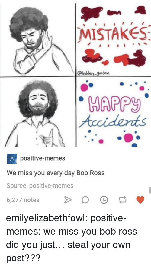 We Miss You: |MISTAKES  Qhidden. garden  Accidents  positive-memes  We miss you every day Bob Ross  Source: positive-memes  6,277 notes emilyelizabethfowl:  positive-memes:  we miss you bob ross  did you just… steal your own post???