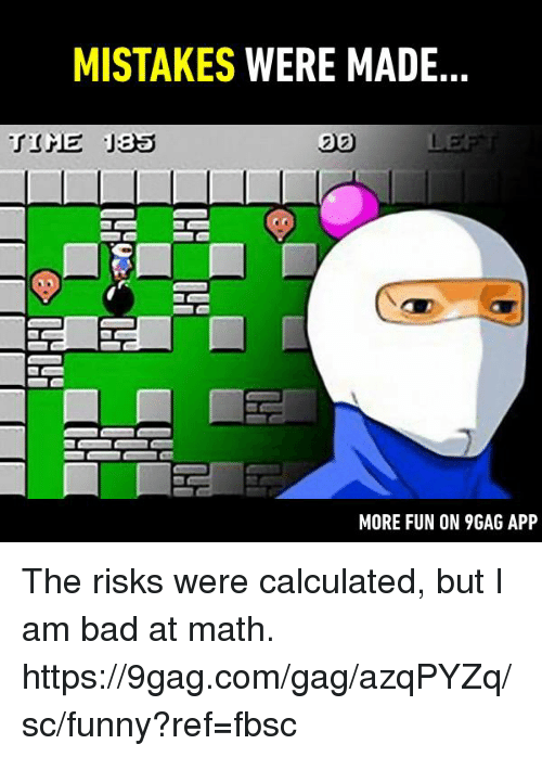 Mistakes Were Made: MISTAKES WERE MADE  20  MORE FUN ON 9GAG APP The risks were calculated, but I am bad at math.  https://9gag.com/gag/azqPYZq/sc/funny?ref=fbsc