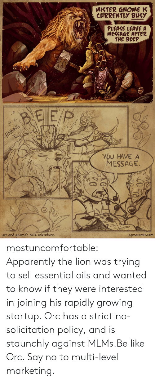 essential oils: MISTER GNOME IS  CURRENTLY BUSY  PLEASE LEAVE A  MESSAGE AFTER  THE BEEP  BEEP  NNNG  YOU HAVE A  MESSAGE  orc and qnome's mild adventures  ogmacomic.com mostuncomfortable:  Apparently the lion was trying to sell essential oils and wanted to know if they were interested in joining his rapidly growing startup. Orc has a strict no-solicitation policy, and is staunchly against MLMs.Be like Orc. Say no to multi-level marketing.