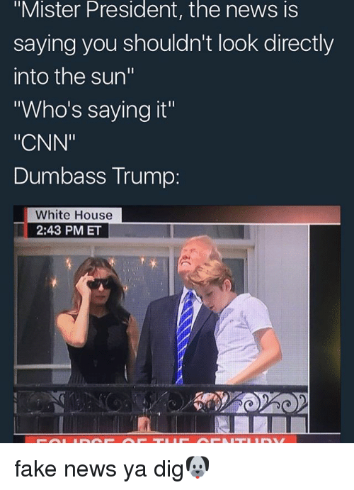 "cnn.com, Fake, and Memes: ""Mister President, the news is  saying you shouldn't look directly  into the sun""  Who's saying it""  ""CNN""  Dumbass Trump:  White House  2:43 PMET fake news ya dig🐶"