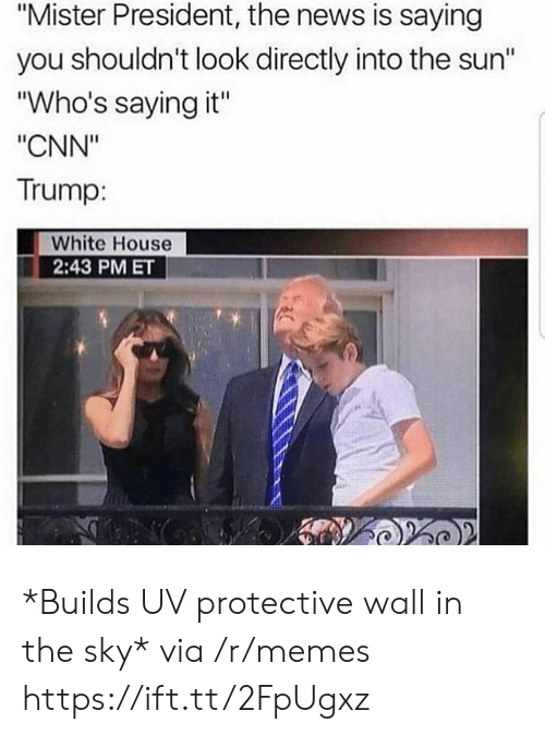 """cnn.com, Memes, and News: """"Mister President, the news is saying  you shouldn't look directly into the sun""""  """"Who's saying it""""  """"CNN""""  Trump:  White House  2:43 PM ET *Builds UV protective wall in the sky* via /r/memes https://ift.tt/2FpUgxz"""