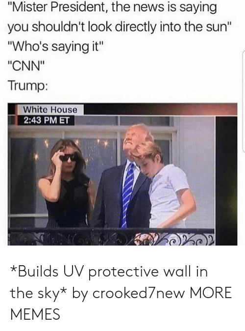 """cnn.com, Dank, and Memes: """"Mister President, the news is saying  you shouldn't look directly into the sun""""  """"Who's saying it""""  """"CNN""""  Trump:  White House  2:43 PM ET *Builds UV protective wall in the sky* by crooked7new MORE MEMES"""