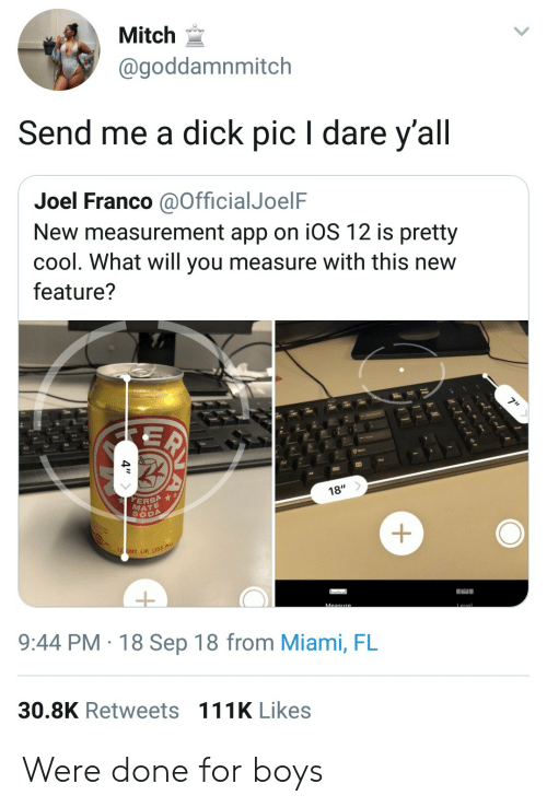 measurement: Mitch  @goddamnmitch  Send me a dick pic I dare y'all  Joel Franco aOfficialJoelF  New measurement app on iOS 12 is pretty  cool. What will you measure with this new  feature?  18'  ERBA  MATE  SODA  LIK (355m  9:44 PM 18 Sep 18 from Miami, FL  30.8K Retweets 111K Likes Were done for boys
