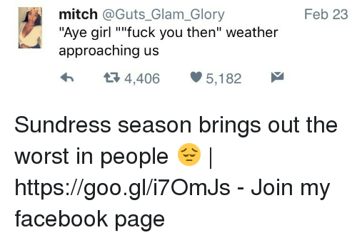 """Sundress Season: mitch @Guts_Glam_Glory  """"Aye girl """"ifuck you then"""" weather  approaching us  Feb 23  4,406 5,182 Sundress season brings out the worst in people 😔 