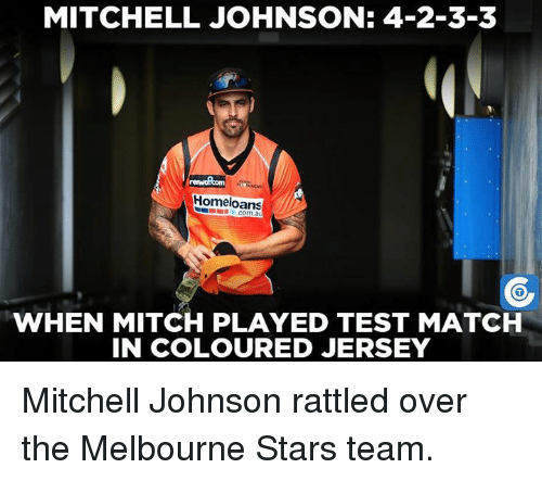 Mitchel: MITCHELL JOHNSON: 4-2-3-3  Homeloans  WHEN MITCH PLAYED TEST MATCH  IN COLOURED JERSEY Mitchell Johnson rattled over the Melbourne Stars team.