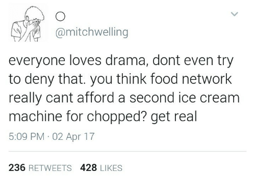 Food, Food Network, and Ice Cream: @mitchwelling  everyone loves drama, dont even try  to deny that. you think food network  really cant afford a second ice cream  machine for chopped? get real  5:09 PM 02 Apr 17  236 RETWEETS 428 LIKES