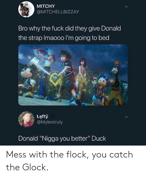 "Duck, Fuck, and Glock: MITCHY  @MITCHELLBIZZAY  Bro why the fuck did they give Donald  the strap Imaooo I'm going to bed  tęftỷ  @Mylestruly  Donald ""Nigga you better"" Duck Mess with the flock, you catch the Glock."