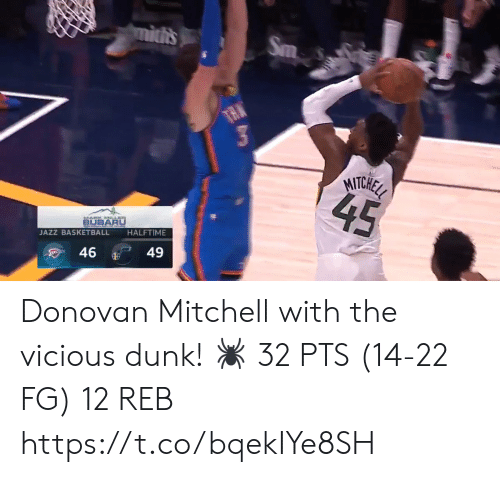 Basketball: mitis  Sm  TAN  MITCHEL  45  BUBARU  HALFTIME  JAZZ BASKETBALL  49  46 Donovan Mitchell with the vicious dunk!   🕷 32 PTS (14-22 FG) 12 REB  https://t.co/bqekIYe8SH