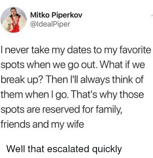 Family, Friends, and Funny: Mitko Piperkov  @ldealPiper  I never take my dates to my favorite  spots when we go out. What if we  break up? Then I'll always think of  them when I go. That's why those  spots are reserved for family,  friends and my wife