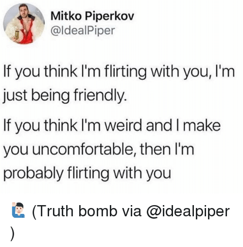 Memes, Weird, and Truth: Mitko Piperkov  @ldealPiper  If you think I'm flirting with you, I'm  just being friendly  If you think I'm weird and I make  you uncomfortable, then I'm  probably flirting with you 🙋🏻♂️ (Truth bomb via @idealpiper )