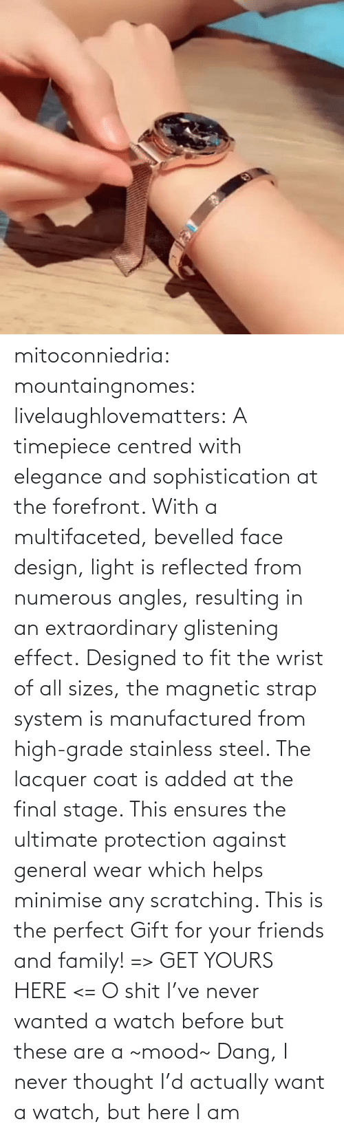 all: mitoconniedria: mountaingnomes:   livelaughlovematters:  A timepiece centred with elegance and sophistication at the forefront. With a multifaceted, bevelled face design, light is reflected from numerous angles, resulting in an extraordinary glistening effect. Designed to fit the wrist of all sizes, the magnetic strap system is manufactured from high-grade stainless steel. The lacquer coat is added at the final stage. This ensures the ultimate protection against general wear which helps minimise any scratching. This is the perfect Gift for your friends and family! => GET YOURS HERE <=  O shit I've never wanted a watch before but these are a ~mood~    Dang, I never thought I'd actually want a watch, but here I am