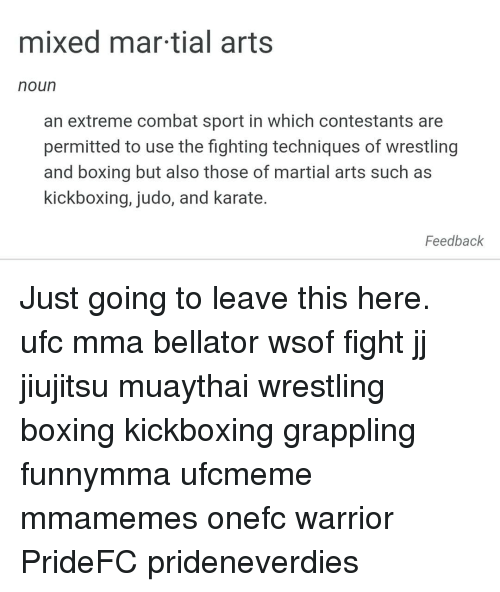 Boxing, Memes, and Ufc: mixed mar tial arts  noun  an extreme combat sport in which contestants are  permitted to use the fighting techniques of wrestling  and boxing but also those of martial arts such as  kickboxing, judo, and karate.  Feedback Just going to leave this here. ufc mma bellator wsof fight jj jiujitsu muaythai wrestling boxing kickboxing grappling funnymma ufcmeme mmamemes onefc warrior PrideFC prideneverdies