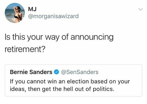 get the hell out: MJ  @morganisawizard  Is this your way of announcing  retirement?  Bernie Sanders@SenSanders  If you cannot win an election based on your  ideas, then get the hell out of politics.