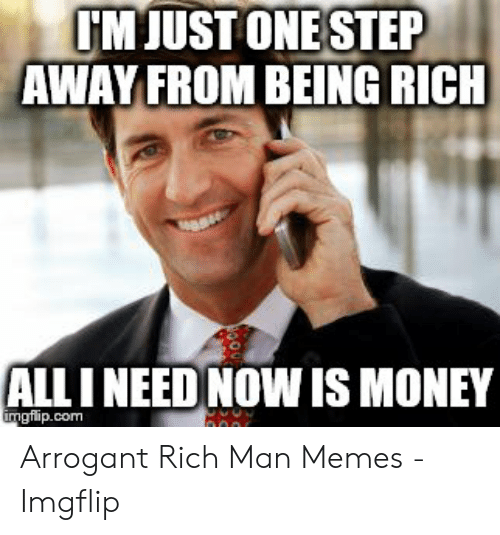 Arrogant Rich: MJUST ONE STEP  AWAY FROM BEING RICH  ALLI NEED NOW IS MONEY  gflip.com Arrogant Rich Man Memes - Imgflip