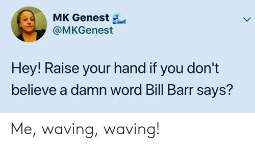 waving: MK Genest  @MKGenest  Hey! Raise your hand if you don't  believe a damn word Bill Barr says? Me, waving, waving!