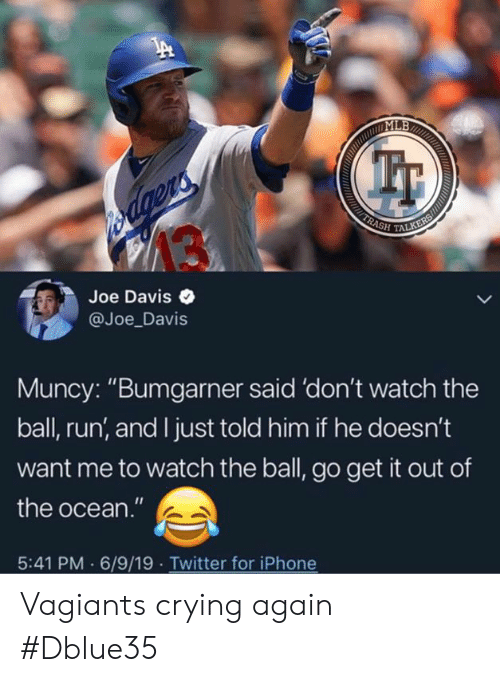 "Crying, Iphone, and Memes: MLB  TALKERS  TRASH  s dgens  Joe Davis  @Joe_Davis  Muncy: ""Bumgarner said 'don't watch the  ball, run, and I just told him if he doesn't  want me to watch the ball, go get it out of  the ocean.""  6/9/19. Twitter for iPhone  5:41 PM Vagiants crying again #Dblue35"