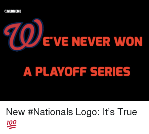 "Mlb, True, and Never: @MLBMEME  E""VE NEVER WON  A PLAYOFF SERIES New #Nationals Logo:  It's True 💯"