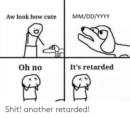 oh no: MM/DD/YYYY  Aw look how cute  Oh no  It's retarded Shit! another retarded!