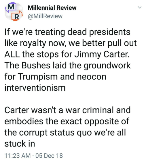 Jimmy Carter, Presidents, and Pull Out: MMillennial Review  R @MillReview  If we're treating dead presidents  like royalty now, we better pull out  ALL the stops for Jimmy Carter.  The Bushes laid the groundwork  for Trumpism and neocon  interventionisnm  Carter wasn't a war criminal and  embodies the exact opposite of  the corrupt status quo we're all  stuck in  11:23 AM 05 Dec 18