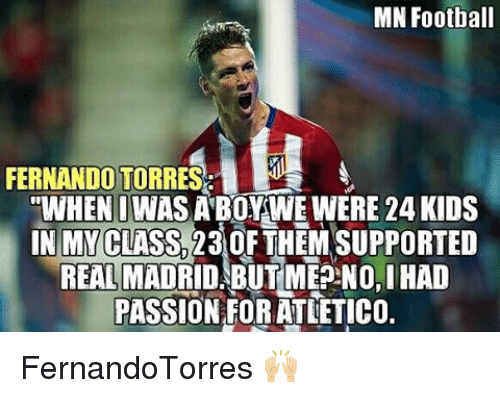 "Fernando Torres: MN Football  FERNANDO TORRES  ""WHEN I WAS A BOY WE WERE 24 KIDS  IN MY CLASS A30FTHEM SUPPORTED  REAL MADRID, BUTMEPNO,IHAD  PASSION FORATLETICO. FernandoTorres 🙌🏼"
