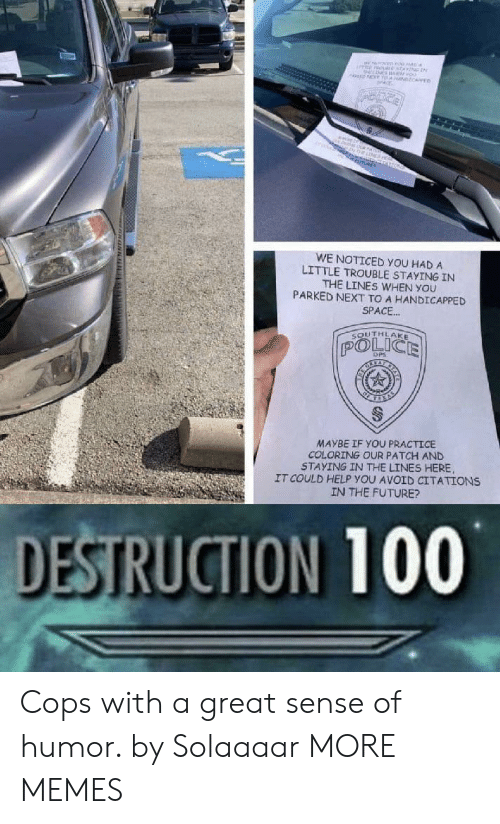 Dank, Future, and Memes: MNEne  oo  NT T NCARE  ne  O  WE NOTICED YOU HAD A  LITTLE TROUBLE STAYING IN  THE LINES WHEN YOU  PARKED NEXT TO A HANDICAPPED  SPACE..  SOUTHLAKE  POLICE  DPS  MAYBE IF YOU PRACTICE  COLORING OUR PATCH AND  STAYING IN THE LINES HERE  IT COULD HELP YOU AVOID CITATIONS  IN THE FUTURE?  DESTRUCTION 100  www. uNN Cops with a great sense of humor. by Solaaaar MORE MEMES