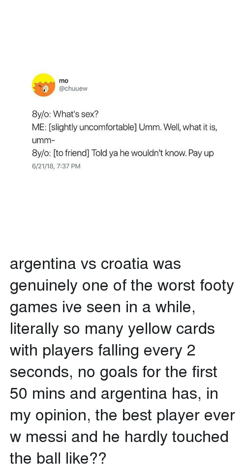 Goals, Sex, and The Worst: mo  @chuuew  8y/o: What's sex?  ME: [slightly uncomfortable] Umm. Well, what it is,  umm  8y/o: [to friend] Told ya he wouldn't know. Pay up  6/21/18, 7:37 PM argentina vs croatia was genuinely one of the worst footy games ive seen in a while, literally so many yellow cards with players falling every 2 seconds, no goals for the first 50 mins and argentina has, in my opinion, the best player ever w messi and he hardly touched the ball like??