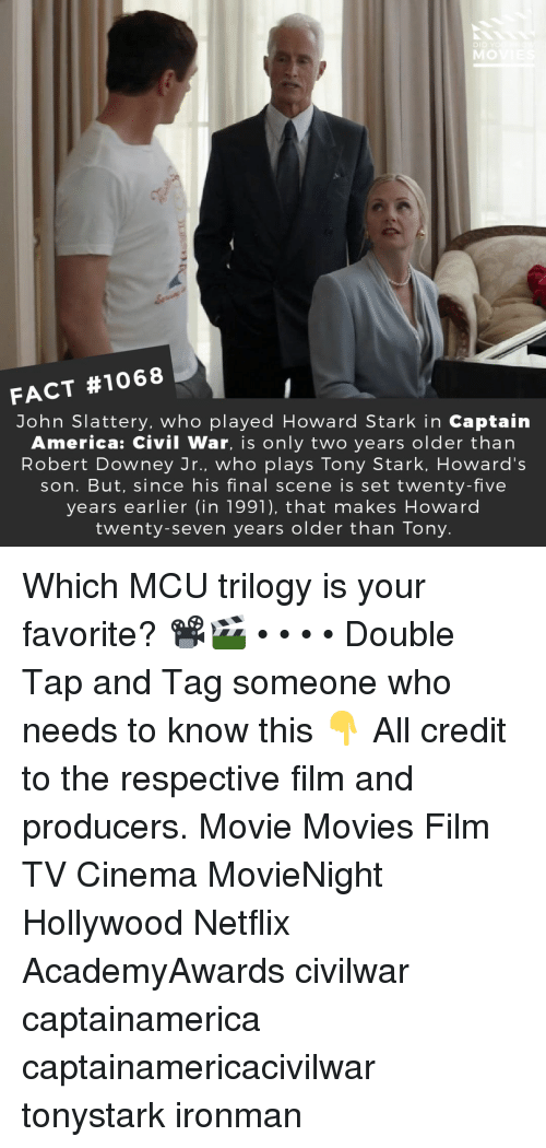 America, Captain America: Civil War, and Memes: MO  FACT #1068  John Slattery, who played Howard Stark in Captain  America: Civil War, is only two years older than  Robert Downey Jr., who plays Tony Stark, Howard's  son. But, since his final scene is set twenty-five  years earlier (in 1991), that makes Howard  twenty-seven years older than Tony Which MCU trilogy is your favorite? 📽️🎬 • • • • Double Tap and Tag someone who needs to know this 👇 All credit to the respective film and producers. Movie Movies Film TV Cinema MovieNight Hollywood Netflix AcademyAwards civilwar captainamerica captainamericacivilwar tonystark ironman
