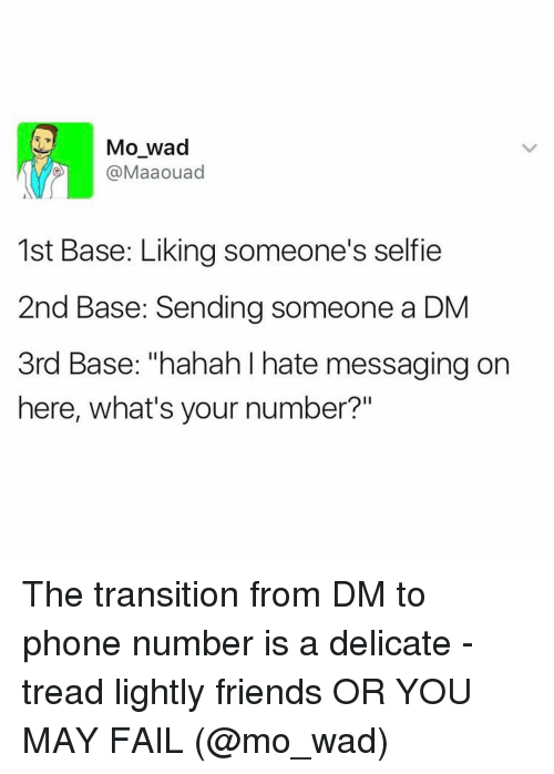 """A Dm: Mo wad  @Maaouad  1st Base: Liking someone's selfie  2nd Base: Sending someone a DM  3rd Base: """"hahah hate messaging on  here, what's your number?"""" The transition from DM to phone number is a delicate - tread lightly friends OR YOU MAY FAIL (@mo_wad)"""
