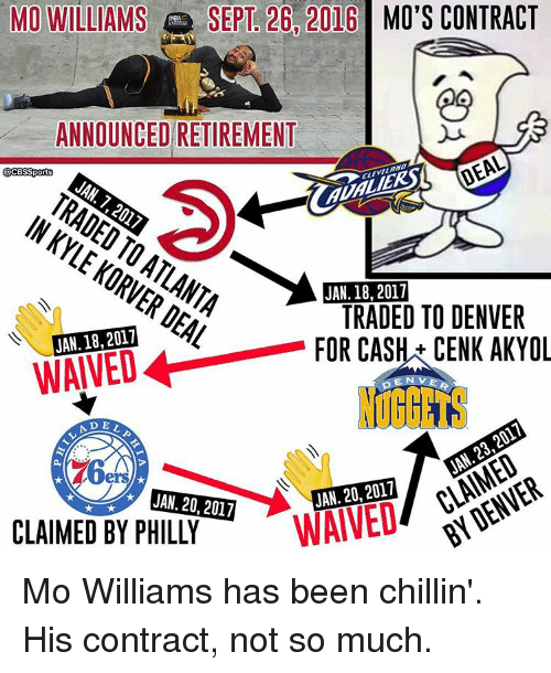 Memes, Denver, and Sept: MO WILLIAMS  SEPT 26 2016 MO'S CONTRACT  ANNOUNCED RETIREMENT  DEAL  CCESSports  JAN 7  ALI  KORVER JAN. 18,2017  DEAL  JAN. 18, 2017  TRADED TO DENVER  FOR CASH CENK AKYOL  LA D  2017  20, WAIVED  JAN. 20, 2017  CLAIMED BY PHILLY Mo Williams has been chillin'. His contract, not so much.