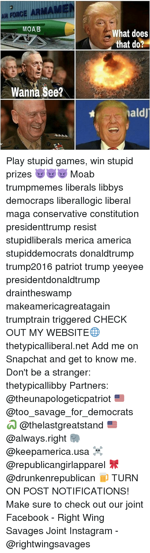 play-stupid-games: MOAB  Wanna See?  What does  that do?  aldj Play stupid games, win stupid prizes 😈😈😈 Moab trumpmemes liberals libbys democraps liberallogic liberal maga conservative constitution presidenttrump resist stupidliberals merica america stupiddemocrats donaldtrump trump2016 patriot trump yeeyee presidentdonaldtrump draintheswamp makeamericagreatagain trumptrain triggered CHECK OUT MY WEBSITE🌐 thetypicalliberal.net Add me on Snapchat and get to know me. Don't be a stranger: thetypicallibby Partners: @theunapologeticpatriot 🇺🇸 @too_savage_for_democrats 🐍 @thelastgreatstand 🇺🇸 @always.right 🐘 @keepamerica.usa ☠️ @republicangirlapparel 🎀 @drunkenrepublican 🍺 TURN ON POST NOTIFICATIONS! Make sure to check out our joint Facebook - Right Wing Savages Joint Instagram - @rightwingsavages