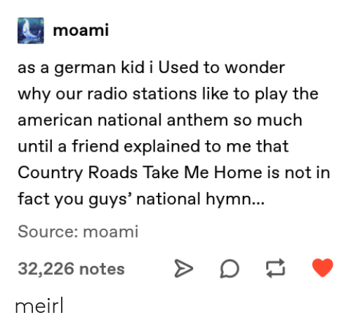 National Anthem: moami  as a german kid i Used to wonder  why our radio stations like to play the  american national anthem so much  until a friend explained to me that  Country Roads Take Me Home is not in  fact you guys' national hymn...  Source: moami  32,226 notes meirl