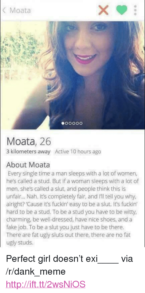 "Dank, Fake, and Meme: Moata  Moata, 26  3 kilometers away Active 10 hours ago  About Moata  Every single time a man sleeps with a lot of women,  he's called a stud. But if a woman sleeps with a lot of  men, she's called a slut, and people think this is  unfair... Nah. It's completely fair, and I'll tell you why,  alright? Cause it's fuckin' easy to be a slut. It's fuckin'  hard to be a stud. To be a stud you have to be witty  charming, be well-dressed, have nice shoes, and a  fake job. To be a slut you just have to be there.  There are fat ugly sluts out there, there are no fat  ugly studs. <p>Perfect girl doesn't exi____ via /r/dank_meme <a href=""http://ift.tt/2wsNiOS"">http://ift.tt/2wsNiOS</a></p>"