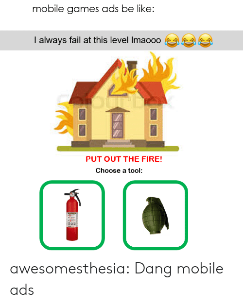 Tool: mobile games ads be like:  I always fail at this level Imaooo  PUT OUT THE FIRE!  Choose a tool awesomesthesia:  Dang mobile ads