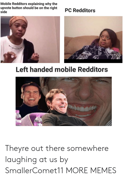 Right Side: Mobile Redditors explaining why the  upvote button should be on the right  side  PC Redditors  Left handed mobile Redditors  MB Theyre out there somewhere laughing at us by SmallerComet11 MORE MEMES