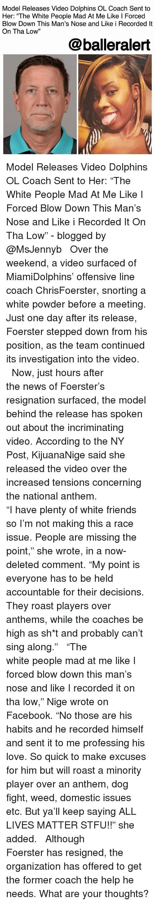 """All Lives Matter, Facebook, and Friends: Model Releases Video Dolphins OL Coach Sent to  Her: """"The White People Mad At Me Like l Forced  Blow Down This Man's Nose and Like i Recorded lt  On Tha Low""""  13  @balleralert Model Releases Video Dolphins OL Coach Sent to Her: """"The White People Mad At Me Like I Forced Blow Down This Man's Nose and Like i Recorded It On Tha Low"""" - blogged by @MsJennyb ⠀⠀⠀⠀⠀⠀⠀ ⠀⠀⠀⠀⠀⠀⠀ Over the weekend, a video surfaced of MiamiDolphins' offensive line coach ChrisFoerster, snorting a white powder before a meeting. Just one day after its release, Foerster stepped down from his position, as the team continued its investigation into the video. ⠀⠀⠀⠀⠀⠀⠀ ⠀⠀⠀⠀⠀⠀⠀ Now, just hours after the news of Foerster's resignation surfaced, the model behind the release has spoken out about the incriminating video. According to the NY Post, KijuanaNige said she released the video over the increased tensions concerning the national anthem. ⠀⠀⠀⠀⠀⠀⠀ ⠀⠀⠀⠀⠀⠀⠀ """"I have plenty of white friends so I'm not making this a race issue. People are missing the point,"""" she wrote, in a now-deleted comment. """"My point is everyone has to be held accountable for their decisions. They roast players over anthems, while the coaches be high as sh*t and probably can't sing along."""" ⠀⠀⠀⠀⠀⠀⠀ ⠀⠀⠀⠀⠀⠀⠀ """"The white people mad at me like I forced blow down this man's nose and like I recorded it on tha low,"""" Nige wrote on Facebook. """"No those are his habits and he recorded himself and sent it to me professing his love. So quick to make excuses for him but will roast a minority player over an anthem, dog fight, weed, domestic issues etc. But ya'll keep saying ALL LIVES MATTER STFU!!"""" she added. ⠀⠀⠀⠀⠀⠀⠀ ⠀⠀⠀⠀⠀⠀⠀ Although Foerster has resigned, the organization has offered to get the former coach the help he needs. What are your thoughts?"""