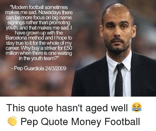 "pep guardiola: ""Modem football sometimes  makes me sad. Nowadays there  can be more focus on big name  signings rather than promoting  youth, and that makes me sad.I  have grown up with the  Barcelona method and I hope to  stay true to it for the whole of my  career. Why buy a striker for £50  million when thére is one waiting  in the youth team?""  Pep Guardiola 24/3/2009 This quote hasn't aged well 😂👏 Pep Quote Money Football"