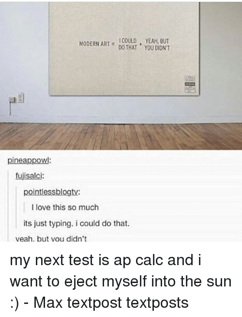 Love, Memes, and Yeah: MODERN ART  YEAH, DO THAT YOU DIDNT  pineappowl:  fujisalci:  pointlessblogty:  I love this so much  its just typing. i could do that.  veah. but vou didn't my next test is ap calc and i want to eject myself into the sun :) - Max textpost textposts