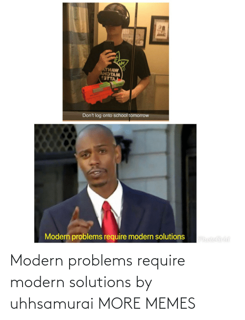 problems: Modern problems require modern solutions by uhhsamurai MORE MEMES