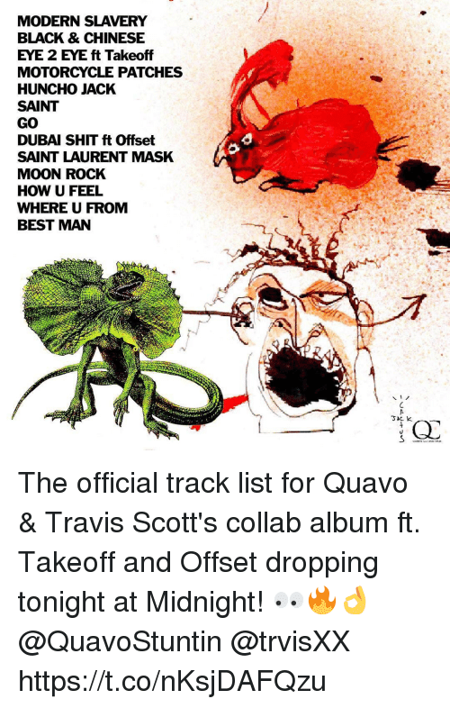 takeoff: MODERN SLAVERY  BLACK & CHINESE  EYE 2 EYE ft Takeoff  MOTORCYCLE PATCHES  HUNCHO JACK  SAINT  GO  DUBAI SHIT ft Offset  SAINT LAURENT MASK  MOON ROCK  HOW U FEEL  WHERE U FROM  BEST MAN The official track list for Quavo & Travis Scott's collab album ft. Takeoff and Offset dropping tonight at Midnight! 👀🔥👌 @QuavoStuntin @trvisXX https://t.co/nKsjDAFQzu
