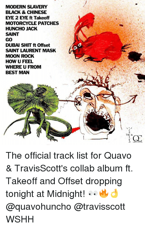 takeoff: MODERN SLAVERY  BLACK & CHINESE  EYE 2 EYE ft Takeoff  MOTORCYCLE PATCHES  HUNCHO JACK  SAINT  GO  DUBAI SHIT ft Offset  SAINT LAURENT MASK  MOON ROCK  HOW U FEEL  WHERE U FROMM  BEST MAN  a o  3IC K The official track list for Quavo & TravisScott's collab album ft. Takeoff and Offset dropping tonight at Midnight! 👀🔥👌 @quavohuncho @travisscott WSHH
