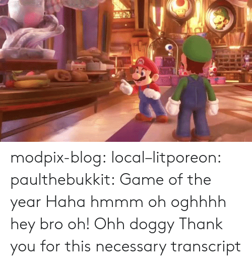 doggy: modpix-blog:  local–litporeon:   paulthebukkit: Game of the year Haha hmmm oh oghhhh hey bro oh! Ohh doggy   Thank you for this necessary transcript
