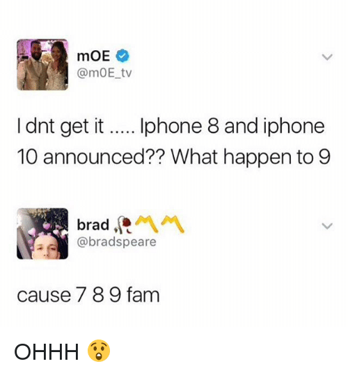 iphone: @mOE tv  I dnt get it... phone 8 and iphone  10 announced?? What happen to 9  @bradspeare  ause 7 8 9 fam OHHH 😲
