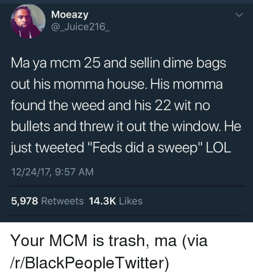 """Blackpeopletwitter, Lol, and Trash: Moeazy  @_Juice216  Ma ya mcm 25 and sellin dime bag:s  out his momma house. His momma  found the weed and his 22 wit no  bullets and threw it out the window. He  just tweeted """"Feds did a sweep"""" LOL  12/24/17, 9:57 AM  5,978 Retweets 14.3K Likes <p>Your MCM is trash, ma (via /r/BlackPeopleTwitter)</p>"""
