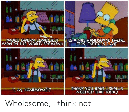 """Man In The World: MOES TAVERN LONELIEST  MAN IN THE WORLD SPEAKING  IS A MR HANDSOME THERE,  FIRST INITIALS I, M?  THANK yOU, BART I REALLY  NEEDED THAT TODAY  """"T. M. HANDSOME? Wholesome, I think not"""